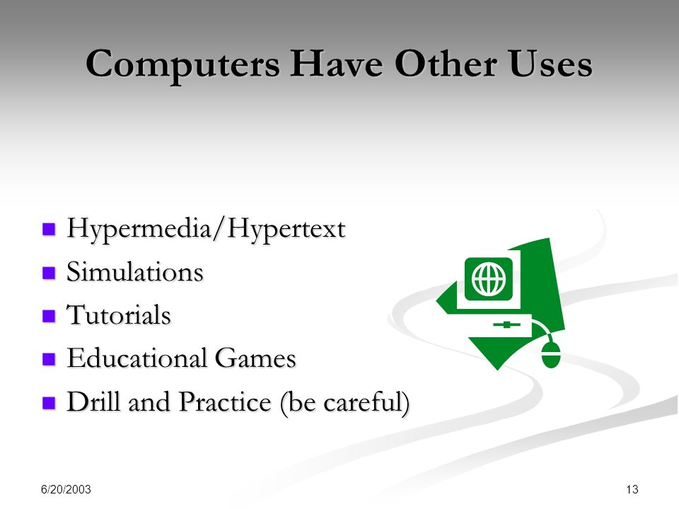 6/20/2003 13 Computers Have Other Uses Hypermedia/Hypertext Hypermedia/Hypertext Simulations Simulations Tutorials Tutorials Educational Games Educational Games Drill and Practice (be careful) Drill and Practice (be careful)