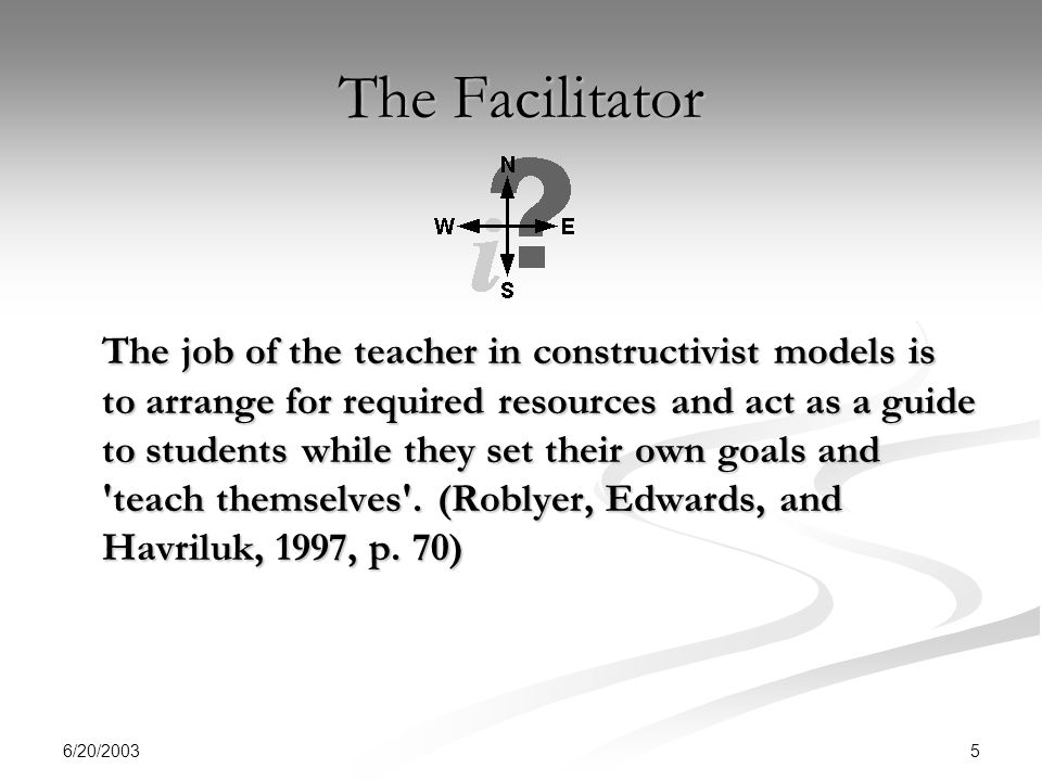 6/20/ The Facilitator The job of the teacher in constructivist models is to arrange for required resources and act as a guide to students while they set their own goals and teach themselves .