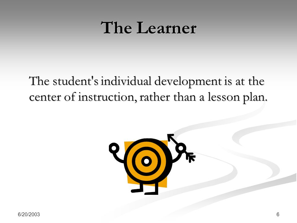 6/20/ The Learner The student s individual development is at the center of instruction, rather than a lesson plan.