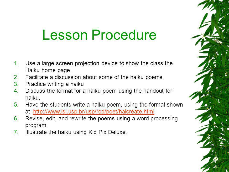 Lesson Procedure 1.Use a large screen projection device to show the class the Haiku home page. 2.Facilitate a discussion about some of the haiku poems
