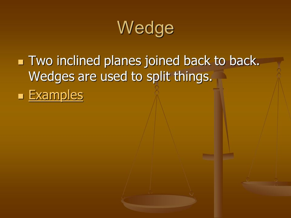 Wedge Two inclined planes joined back to back. Wedges are used to split things. Two inclined planes joined back to back. Wedges are used to split thin