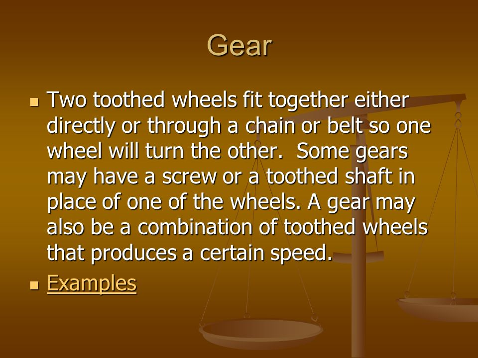 Gear Two toothed wheels fit together either directly or through a chain or belt so one wheel will turn the other. Some gears may have a screw or a too