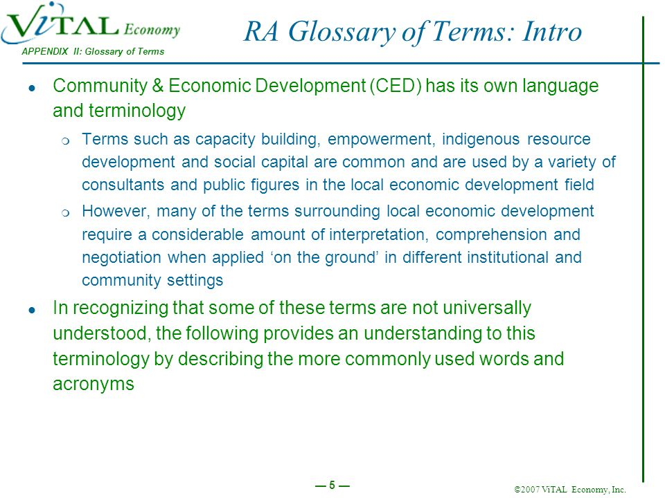 ©2007 ViTAL Economy, Inc. 5 RA Glossary of Terms: Intro APPENDIX II: Glossary of Terms Community & Economic Development (CED) has its own language and