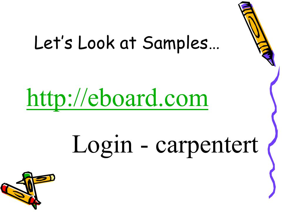 Lets Look at Samples… http://eboard.com Login - carpentert