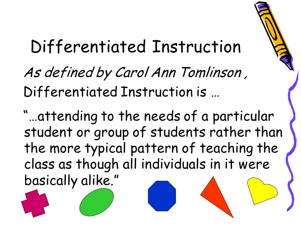 Differentiated Instruction As defined by Carol Ann Tomlinson, Differentiated Instruction is … …attending to the needs of a particular student or group of students rather than the more typical pattern of teaching the class as though all individuals in it were basically alike.