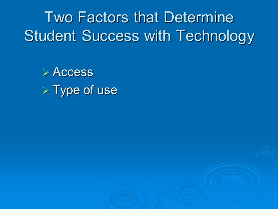 Two Factors that Determine Student Success with Technology Access Access Type of use Type of use