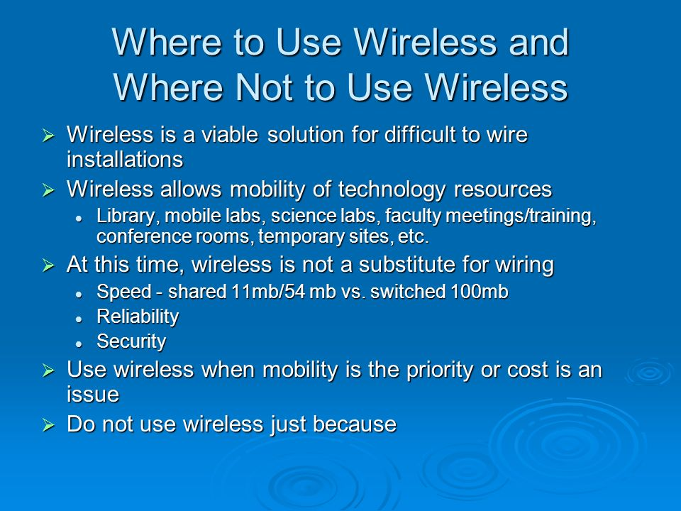 Where to Use Wireless and Where Not to Use Wireless Wireless is a viable solution for difficult to wire installations Wireless is a viable solution for difficult to wire installations Wireless allows mobility of technology resources Wireless allows mobility of technology resources Library, mobile labs, science labs, faculty meetings/training, conference rooms, temporary sites, etc.
