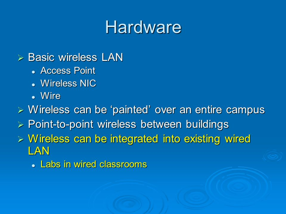 Hardware Basic wireless LAN Basic wireless LAN Access Point Access Point Wireless NIC Wireless NIC Wire Wire Wireless can be painted over an entire campus Wireless can be painted over an entire campus Point-to-point wireless between buildings Point-to-point wireless between buildings Wireless can be integrated into existing wired LAN Wireless can be integrated into existing wired LAN Labs in wired classrooms Labs in wired classrooms