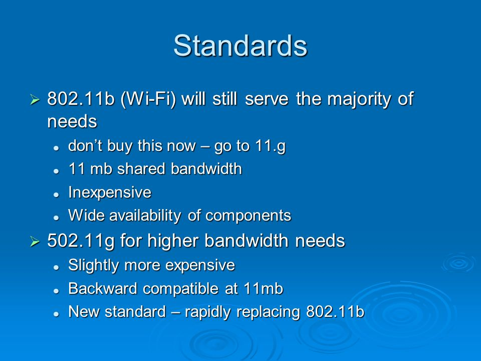 Standards b (Wi-Fi) will still serve the majority of needs b (Wi-Fi) will still serve the majority of needs dont buy this now – go to 11.g dont buy this now – go to 11.g 11 mb shared bandwidth 11 mb shared bandwidth Inexpensive Inexpensive Wide availability of components Wide availability of components g for higher bandwidth needs g for higher bandwidth needs Slightly more expensive Slightly more expensive Backward compatible at 11mb Backward compatible at 11mb New standard – rapidly replacing b New standard – rapidly replacing b