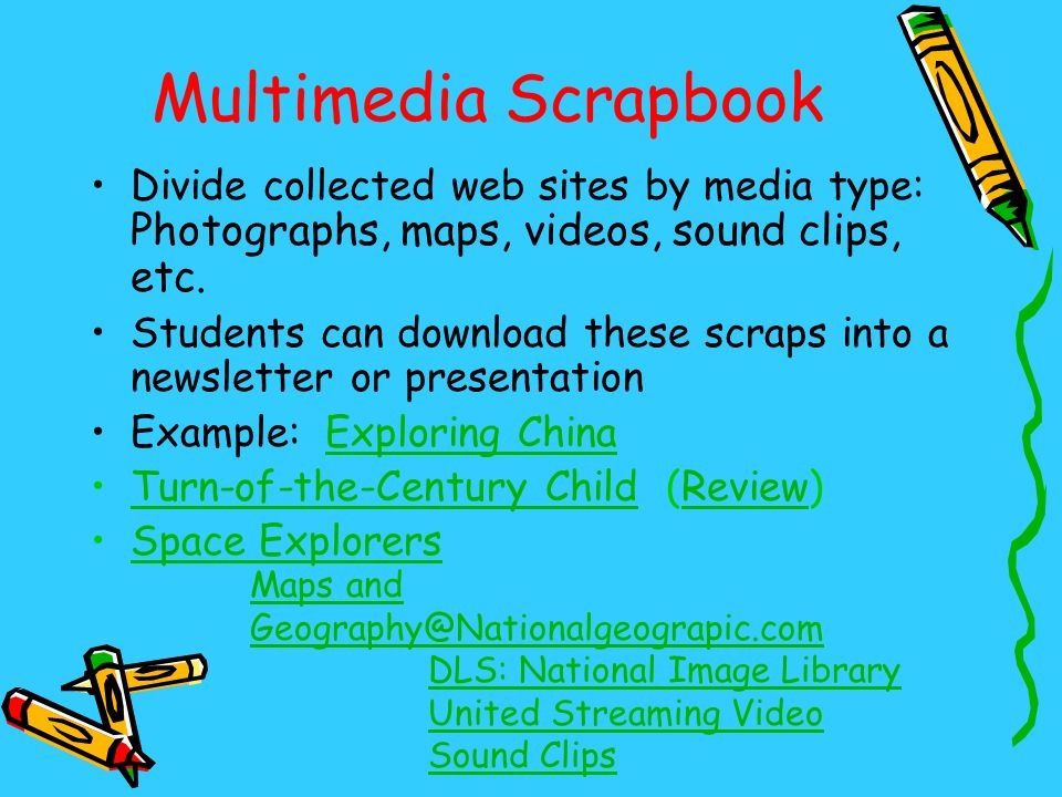 Multimedia Scrapbook Divide collected web sites by media type: Photographs, maps, videos, sound clips, etc.