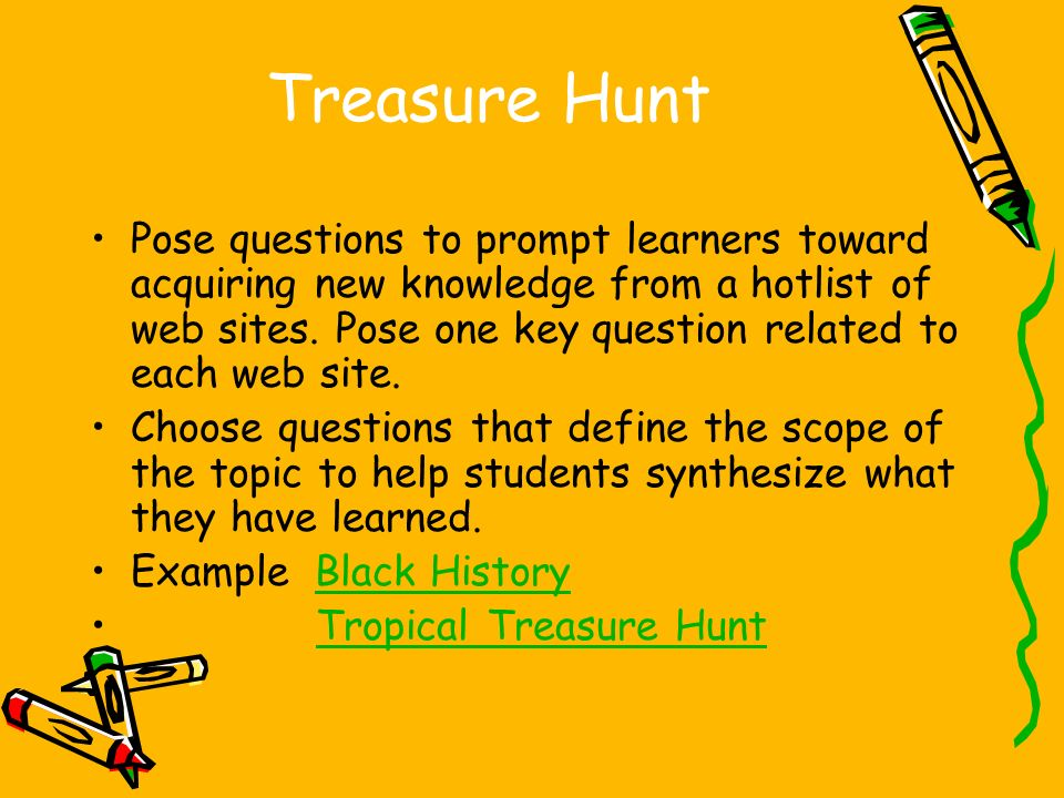 Treasure Hunt Pose questions to prompt learners toward acquiring new knowledge from a hotlist of web sites.