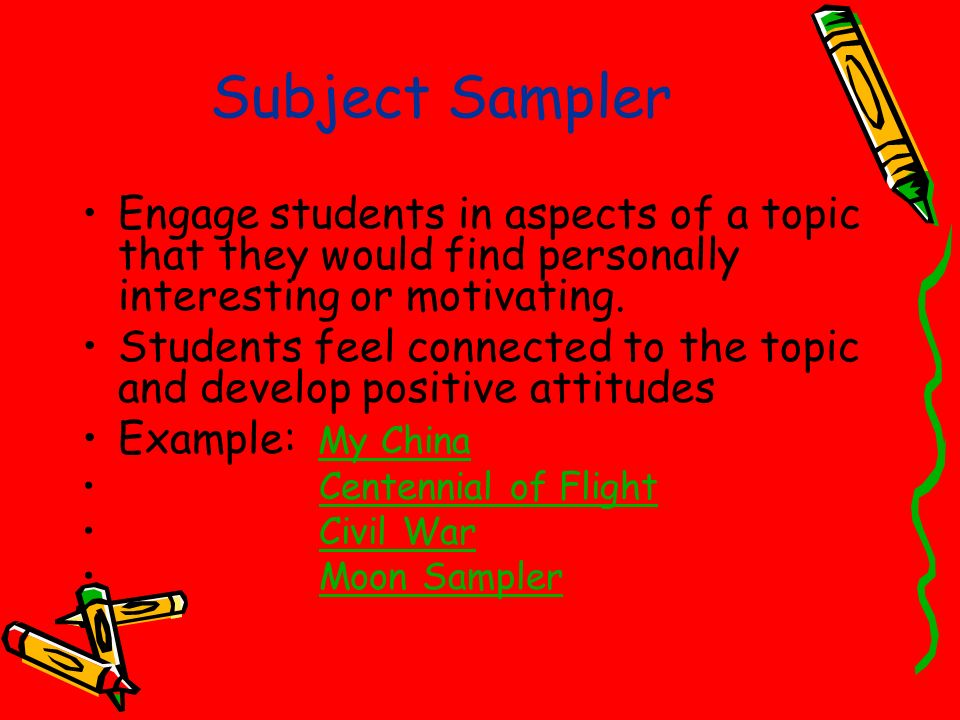 Subject Sampler Engage students in aspects of a topic that they would find personally interesting or motivating.