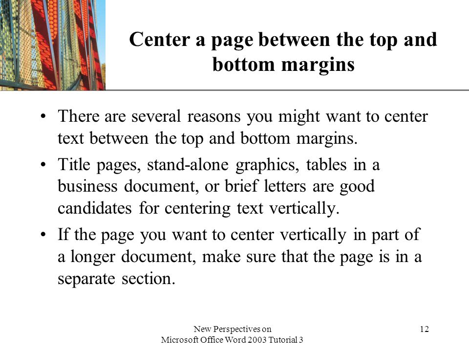 XP New Perspectives on Microsoft Office Word 2003 Tutorial 3 12 Center a page between the top and bottom margins There are several reasons you might w