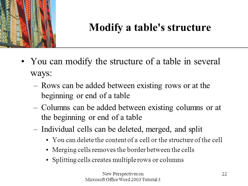 XP New Perspectives on Microsoft Office Word 2003 Tutorial 3 22 Modify a table s structure You can modify the structure of a table in several ways: –Rows can be added between existing rows or at the beginning or end of a table –Columns can be added between existing columns or at the beginning or end of a table –Individual cells can be deleted, merged, and split You can delete the content of a cell or the structure of the cell Merging cells removes the border between the cells Splitting cells creates multiple rows or columns