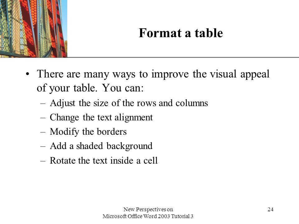 XP New Perspectives on Microsoft Office Word 2003 Tutorial 3 24 Format a table There are many ways to improve the visual appeal of your table. You can
