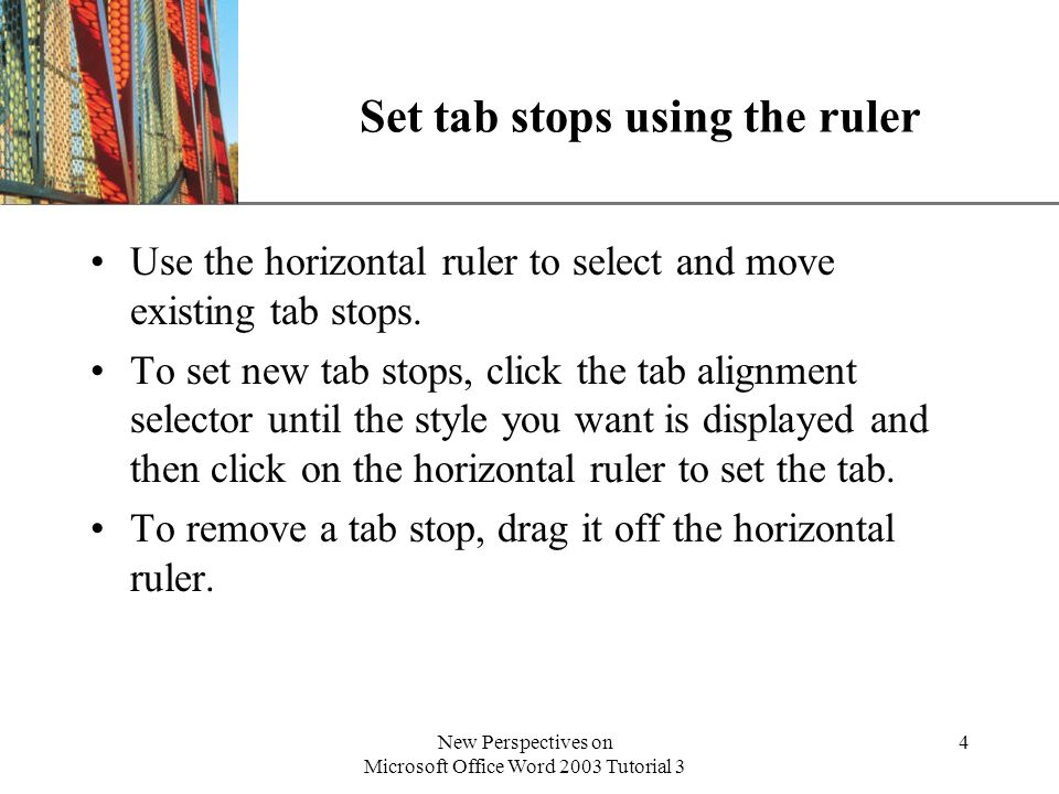 XP New Perspectives on Microsoft Office Word 2003 Tutorial 3 4 Set tab stops using the ruler Use the horizontal ruler to select and move existing tab stops.