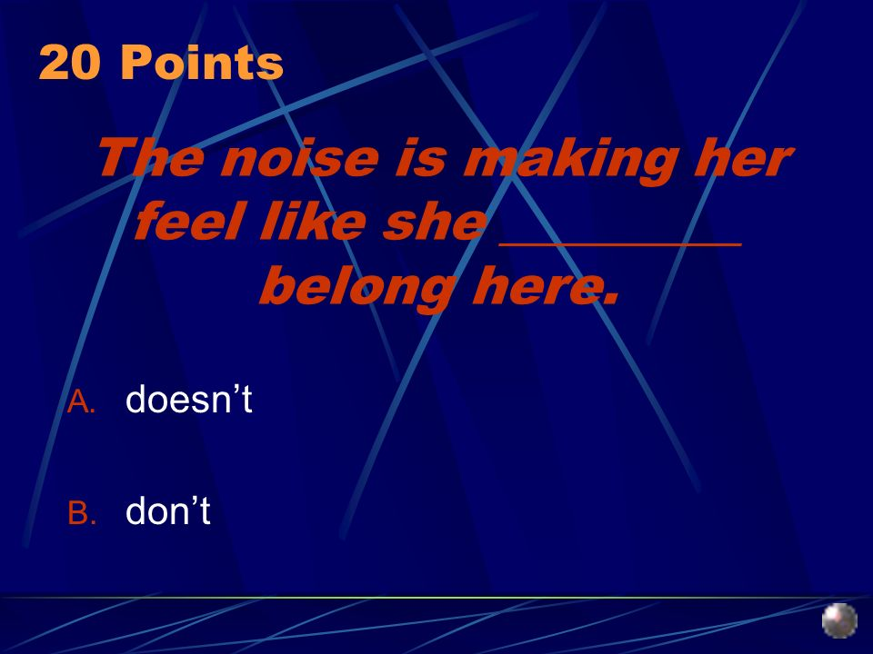 The noise is making her feel like she _________ belong here. A. doesnt B. dont 20 Points