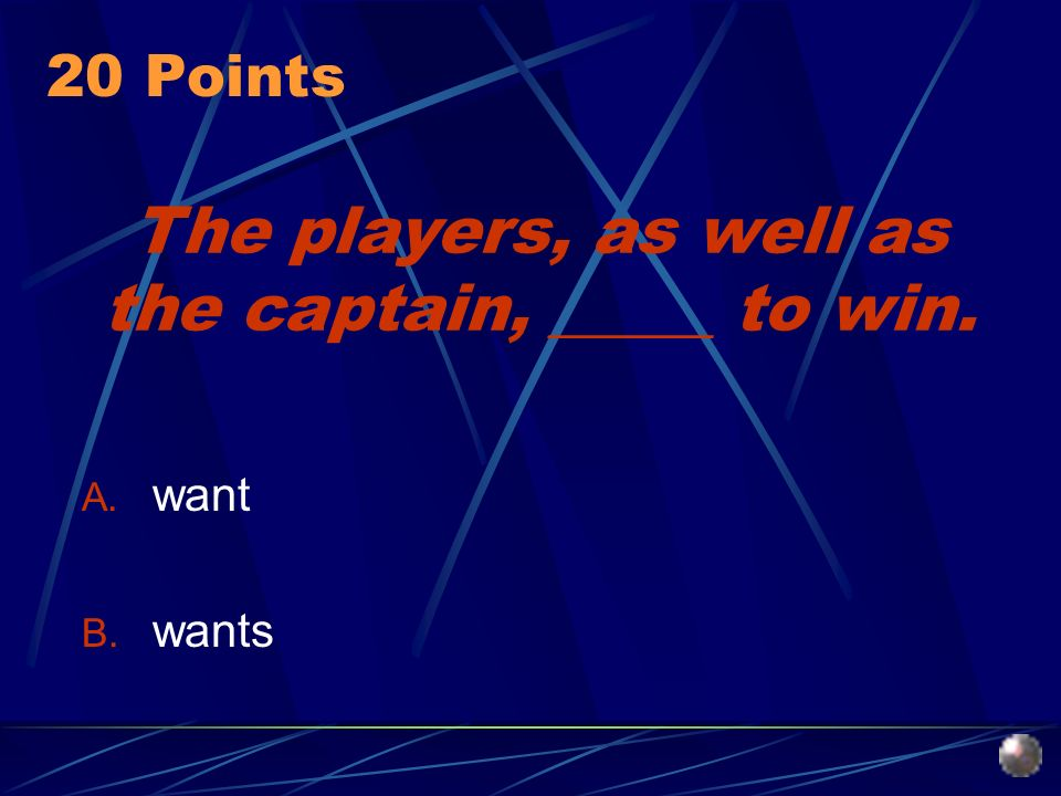 The players, as well as the captain, _____ to win. A. want B. wants 20 Points