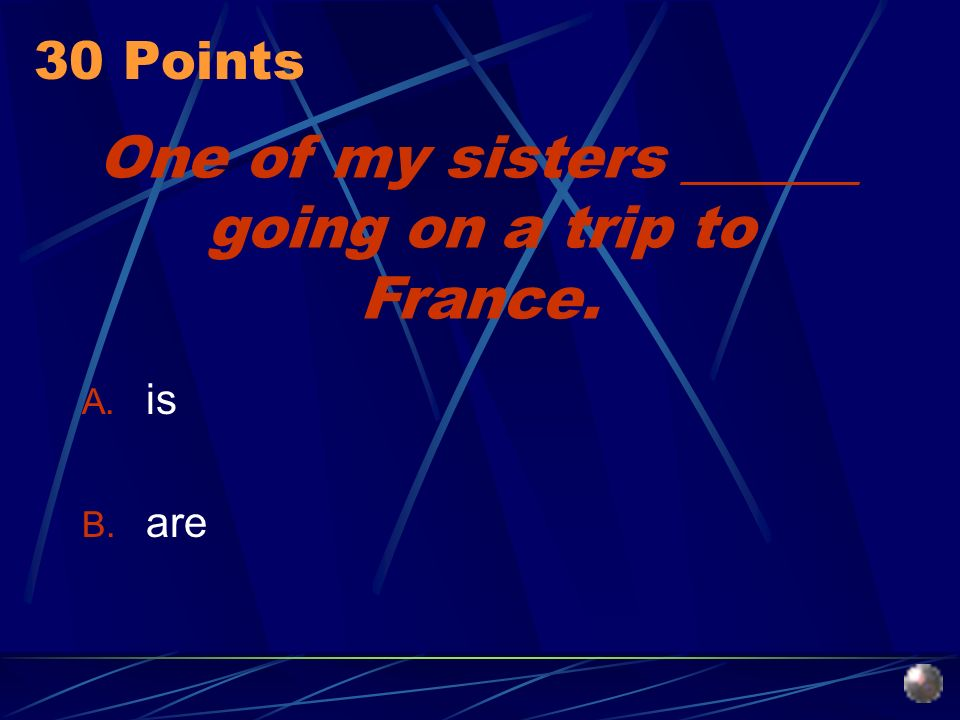 One of my sisters ______ going on a trip to France. A. is B. are 30 Points