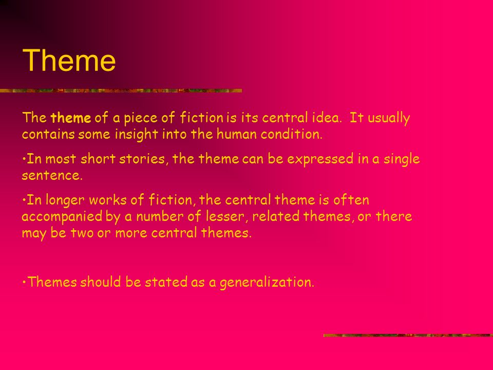 Theme The theme of a piece of fiction is its central idea. It usually contains some insight into the human condition. In most short stories, the theme