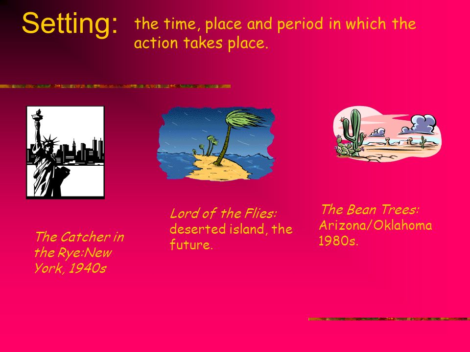 Setting: the time, place and period in which the action takes place. The Bean Trees: Arizona/Oklahoma 1980s. The Catcher in the Rye:New York, 1940s Lo