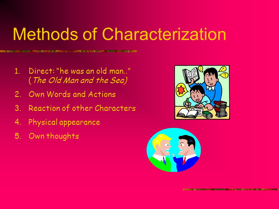 Methods of Characterization 1.Direct: he was an old man.. (The Old Man and the Sea) 2.Own Words and Actions 3.Reaction of other Characters 4.Physical