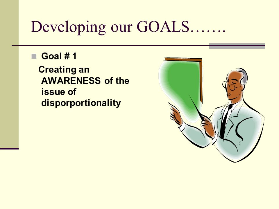 Developing our GOALS……. Goal # 1 Creating an AWARENESS of the issue of disporportionality