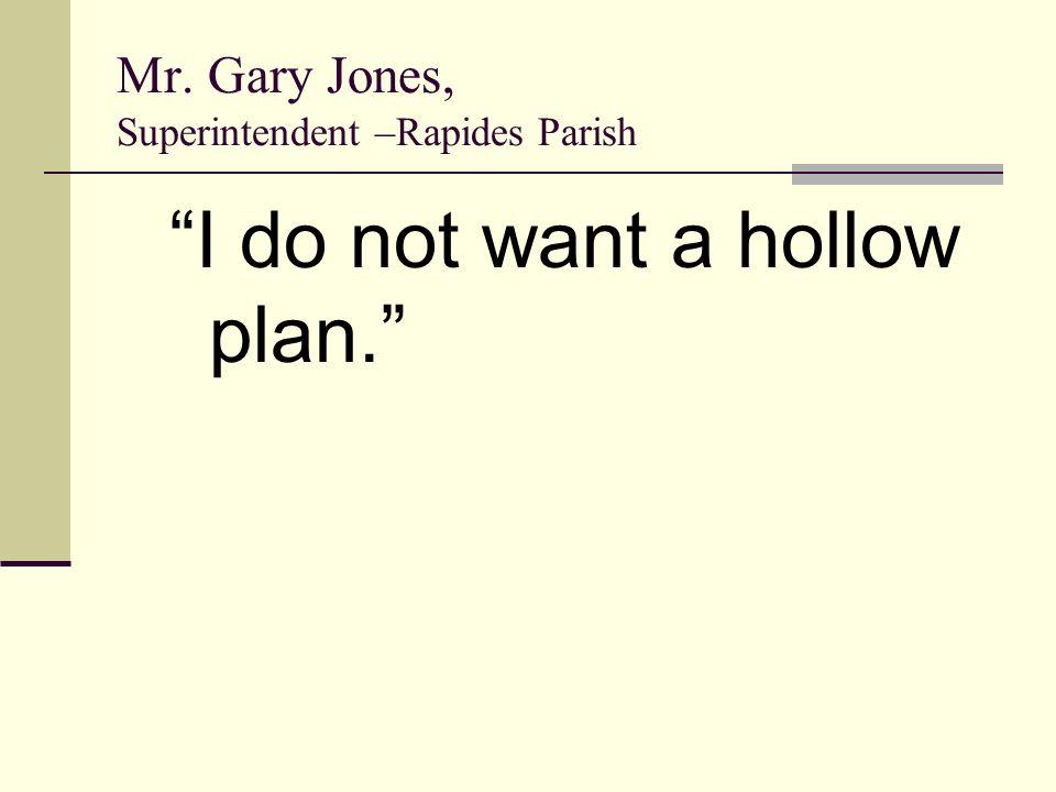 Mr. Gary Jones, Superintendent –Rapides Parish I do not want a hollow plan.