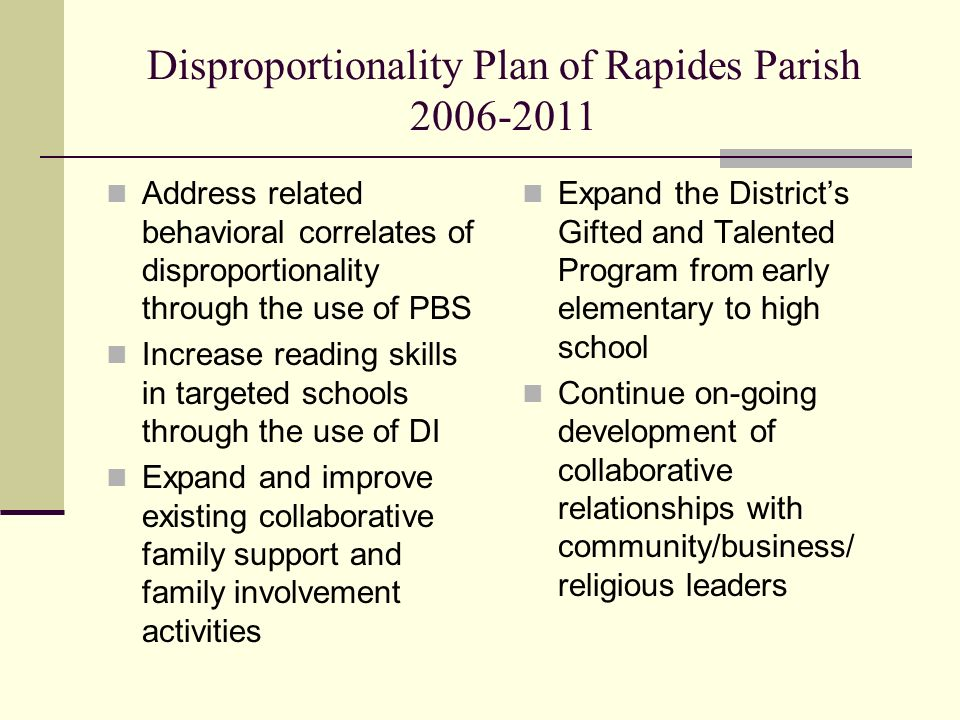 Disproportionality Plan of Rapides Parish Address related behavioral correlates of disproportionality through the use of PBS Increase reading skills in targeted schools through the use of DI Expand and improve existing collaborative family support and family involvement activities Expand the Districts Gifted and Talented Program from early elementary to high school Continue on-going development of collaborative relationships with community/business/ religious leaders