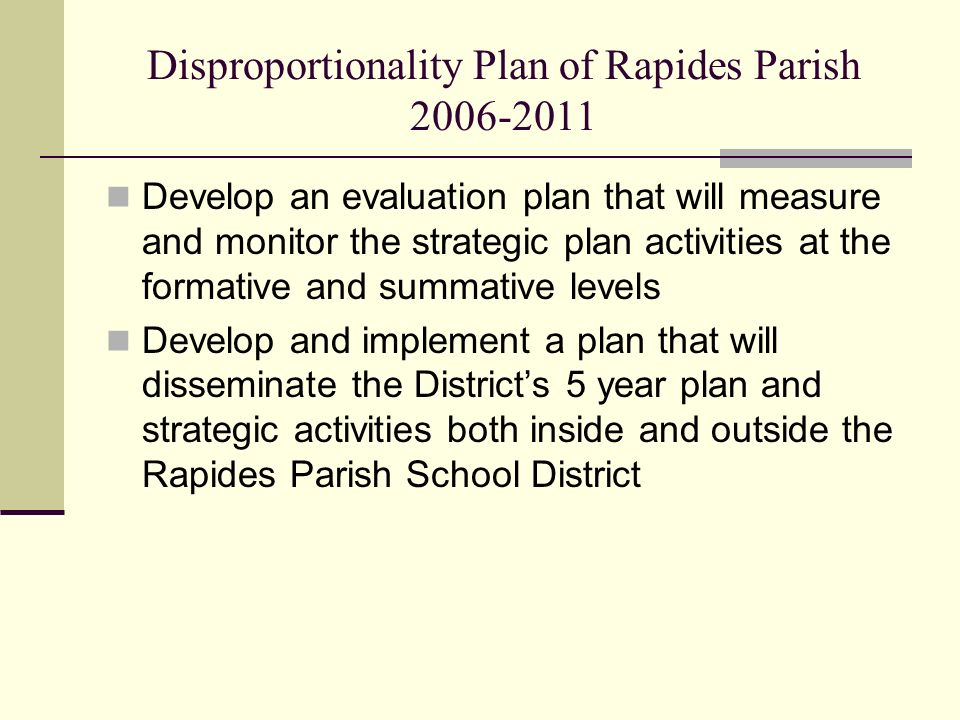 Disproportionality Plan of Rapides Parish Develop an evaluation plan that will measure and monitor the strategic plan activities at the formative and summative levels Develop and implement a plan that will disseminate the Districts 5 year plan and strategic activities both inside and outside the Rapides Parish School District