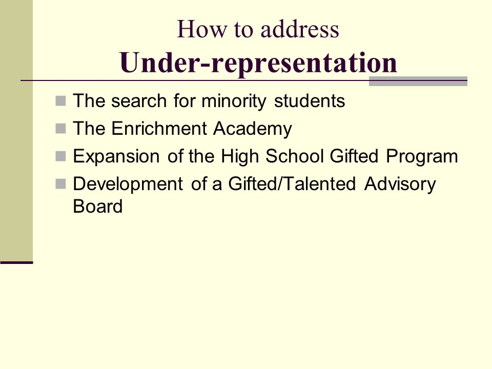 How to address Under-representation The search for minority students The Enrichment Academy Expansion of the High School Gifted Program Development of a Gifted/Talented Advisory Board