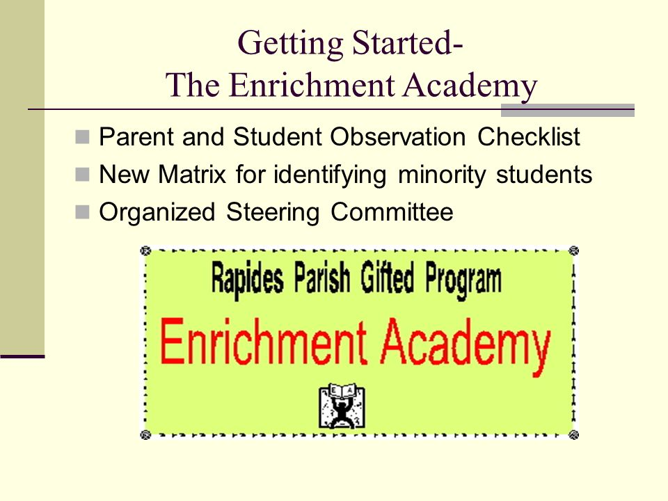 Getting Started- The Enrichment Academy Parent and Student Observation Checklist New Matrix for identifying minority students Organized Steering Committee