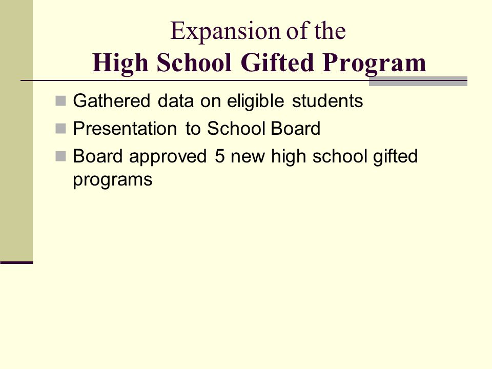 Expansion of the High School Gifted Program Gathered data on eligible students Presentation to School Board Board approved 5 new high school gifted programs
