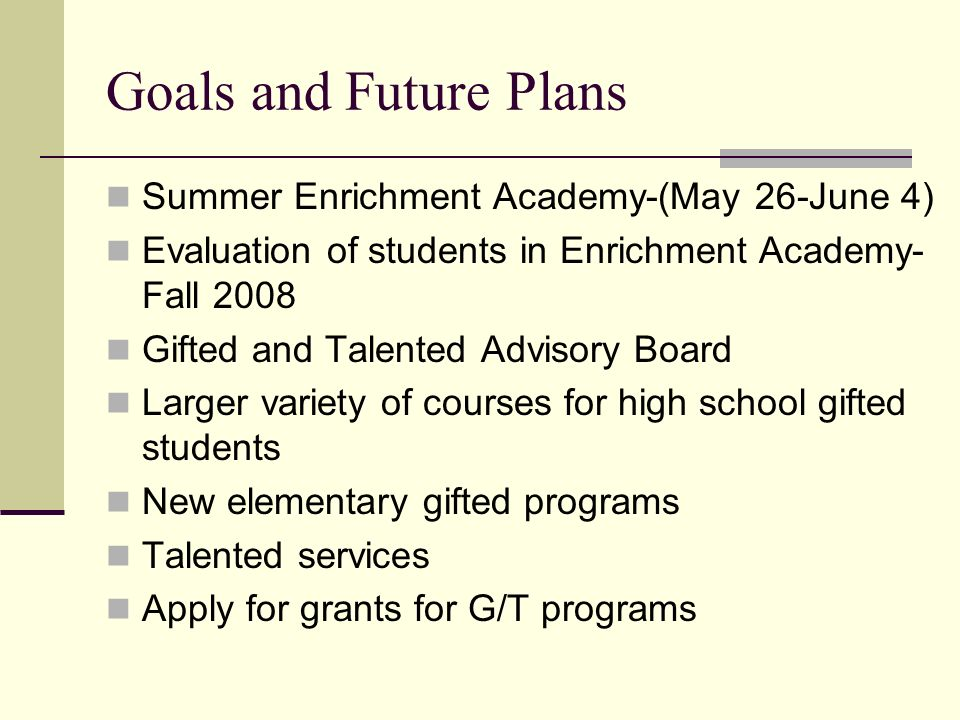 Goals and Future Plans Summer Enrichment Academy-(May 26-June 4) Evaluation of students in Enrichment Academy- Fall 2008 Gifted and Talented Advisory Board Larger variety of courses for high school gifted students New elementary gifted programs Talented services Apply for grants for G/T programs