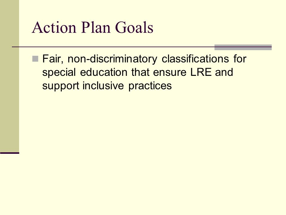 Action Plan Goals Fair, non-discriminatory classifications for special education that ensure LRE and support inclusive practices