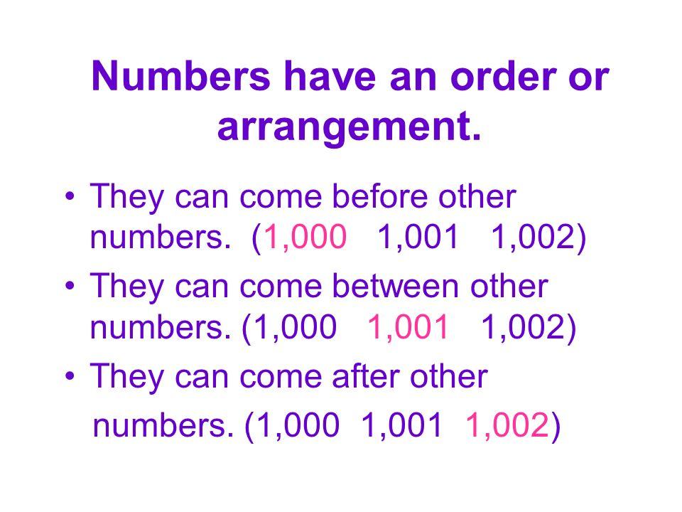Numbers have an order or arrangement. They can come before other numbers.