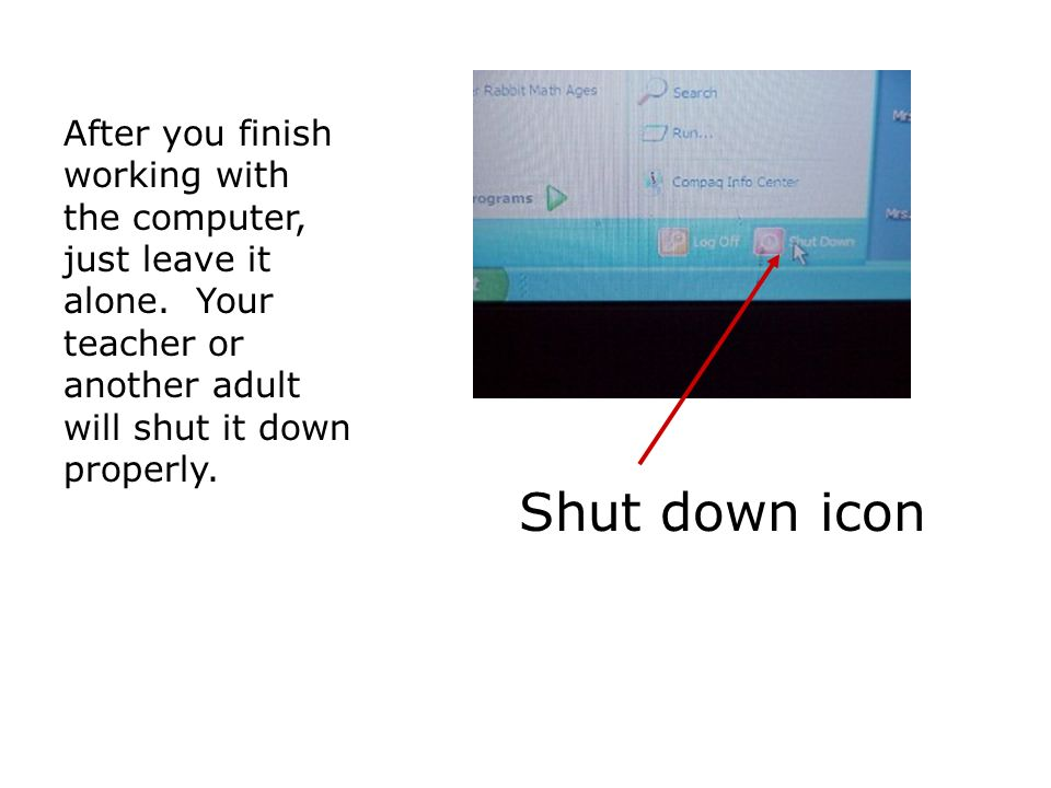 Shut down icon After you finish working with the computer, just leave it alone.