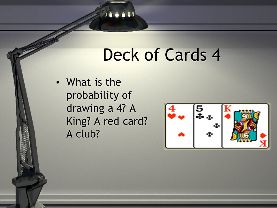 Deck of Cards 4 What is the probability of drawing a 4 A King A red card A club