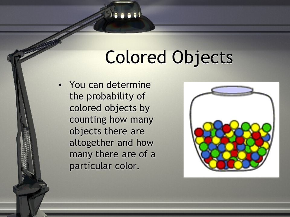Colored Objects You can determine the probability of colored objects by counting how many objects there are altogether and how many there are of a particular color.