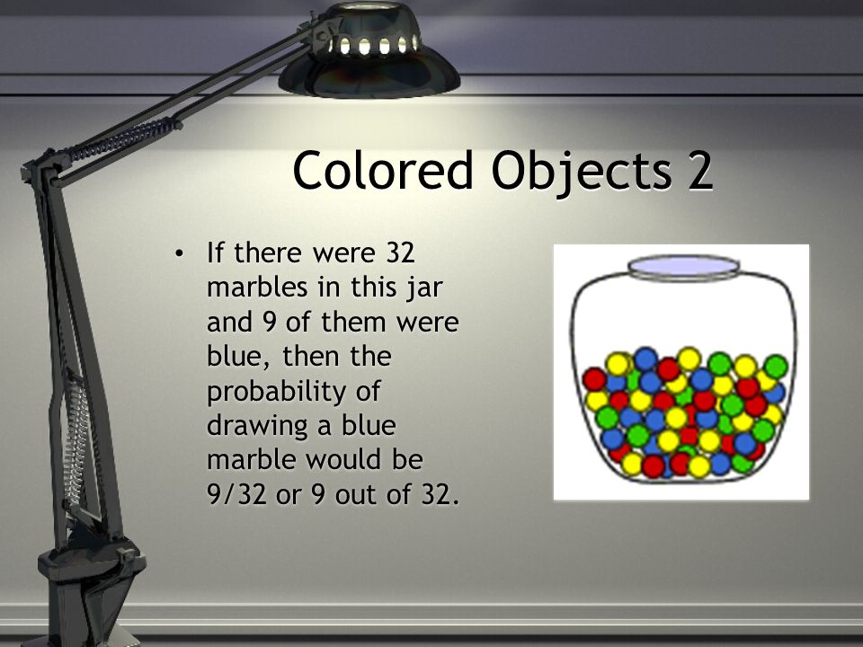 Colored Objects 2 If there were 32 marbles in this jar and 9 of them were blue, then the probability of drawing a blue marble would be 9/32 or 9 out of 32.