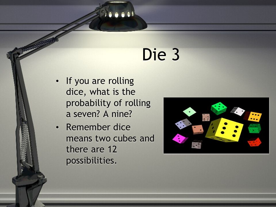Die 3 If you are rolling dice, what is the probability of rolling a seven.