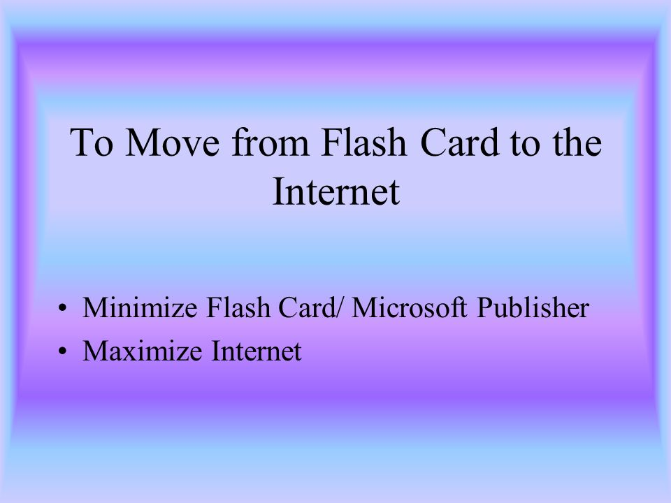 To Move from Flash Card to the Internet Minimize Flash Card/ Microsoft Publisher Maximize Internet