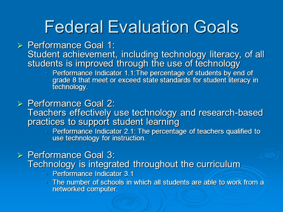 Federal Evaluation Goals Performance Goal 1: Student achievement, including technology literacy, of all students is improved through the use of technology Performance Goal 1: Student achievement, including technology literacy, of all students is improved through the use of technology Performance Indicator 1.1:The percentage of students by end of grade 8 that meet or exceed state standards for student literacy in technology.Performance Indicator 1.1:The percentage of students by end of grade 8 that meet or exceed state standards for student literacy in technology.