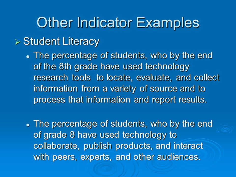Other Indicator Examples Student Literacy Student Literacy The percentage of students, who by the end of the 8th grade have used technology research tools to locate, evaluate, and collect information from a variety of source and to process that information and report results.