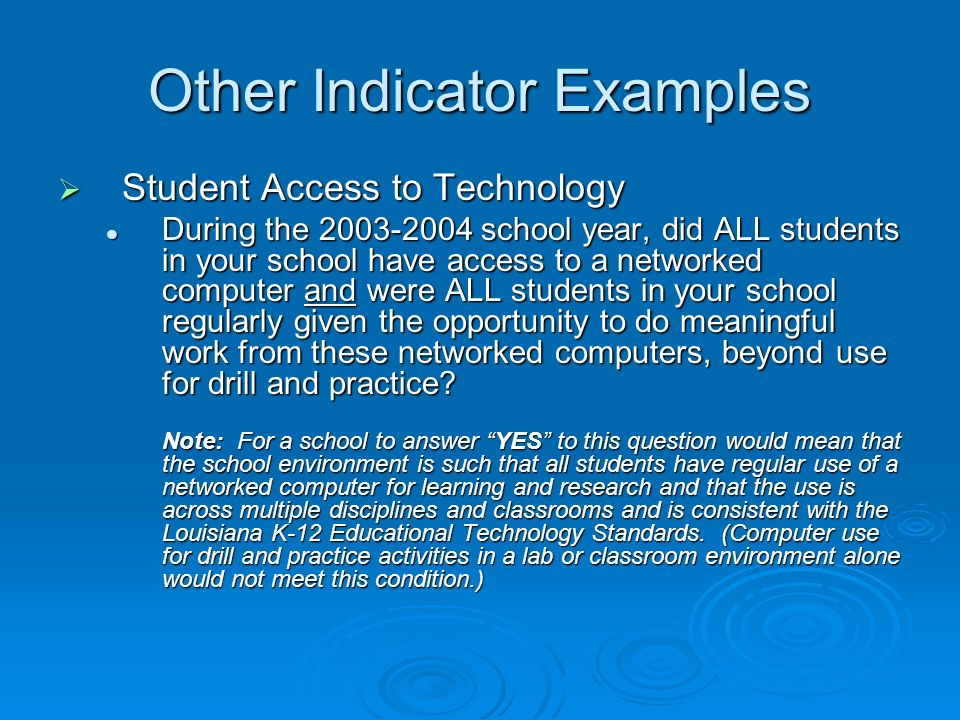 Other Indicator Examples Student Access to Technology Student Access to Technology During the 2003-2004 school year, did ALL students in your school have access to a networked computer and were ALL students in your school regularly given the opportunity to do meaningful work from these networked computers, beyond use for drill and practice.