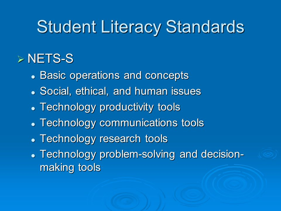 Student Literacy Standards NETS-S NETS-S Basic operations and concepts Basic operations and concepts Social, ethical, and human issues Social, ethical, and human issues Technology productivity tools Technology productivity tools Technology communications tools Technology communications tools Technology research tools Technology research tools Technology problem-solving and decision- making tools Technology problem-solving and decision- making tools
