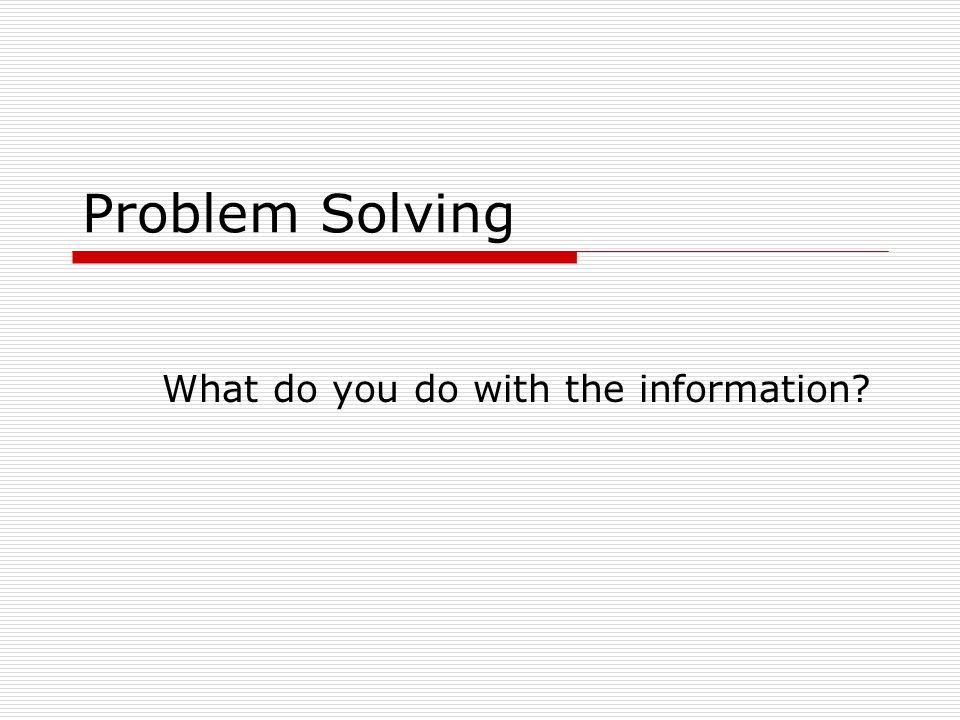 Problem Solving What do you do with the information