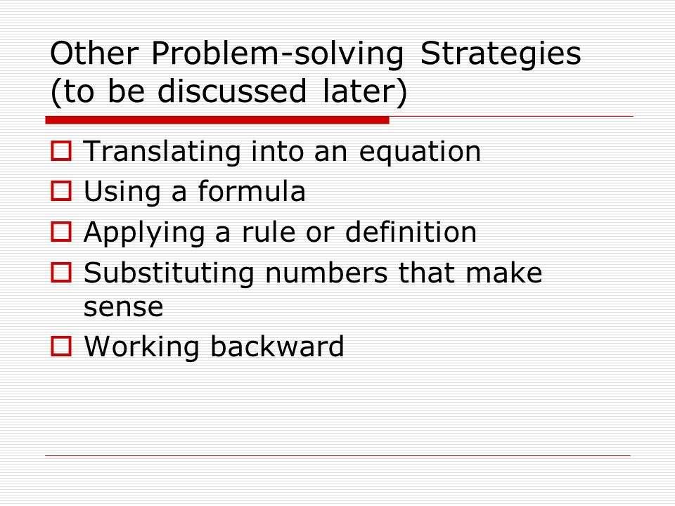 Other Problem-solving Strategies (to be discussed later) Translating into an equation Using a formula Applying a rule or definition Substituting numbers that make sense Working backward