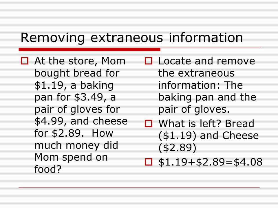 Removing extraneous information At the store, Mom bought bread for $1.19, a baking pan for $3.49, a pair of gloves for $4.99, and cheese for $2.89.