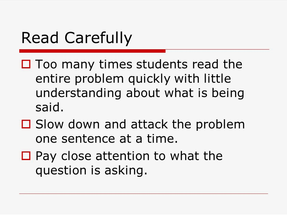 Read Carefully Too many times students read the entire problem quickly with little understanding about what is being said.